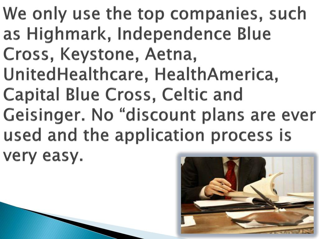 We only use the top companies, such as Highmark, Independence Blue Cross, Keystone, Aetna,