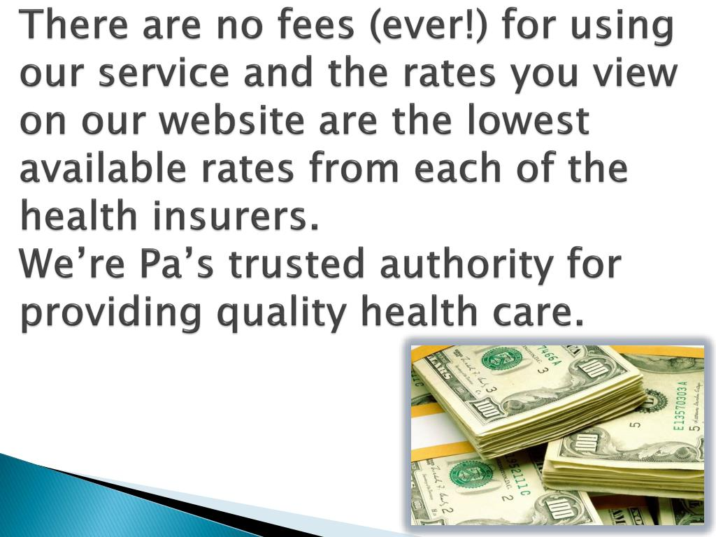 There are no fees (ever!) for using our service and the rates you view on our website are the lowest available rates from each of the health insurers.