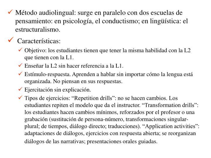Método audiolingual: surge en paralelo con dos escuelas de pensamiento: en psicología, el conductismo; en lingüística: el estructuralismo.