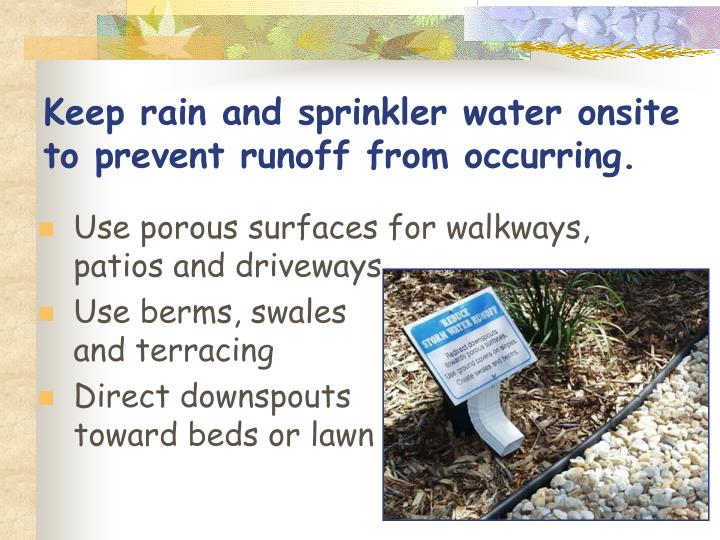 Keep rain and sprinkler water onsite to prevent runoff from occurring.