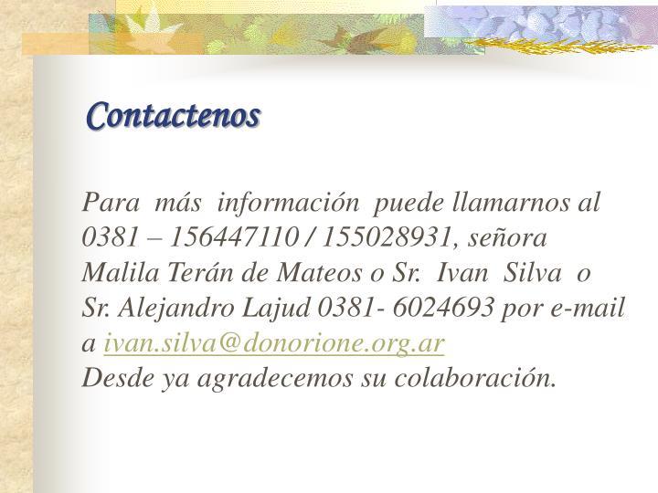 Para  más  información  puede llamarnos al 0381 – 156447110 / 155028931, señora Malila Terán de Mateos o Sr.  Ivan  Silva  o  Sr. Alejandro Lajud 0381- 6024693 por e-mail a