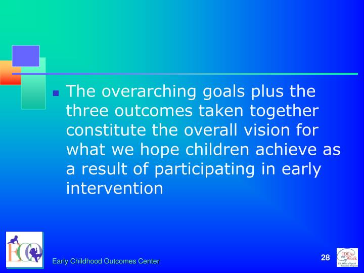 The overarching goals plus the three outcomes taken together constitute the overall vision for what we hope children achieve as a result of participating in early intervention