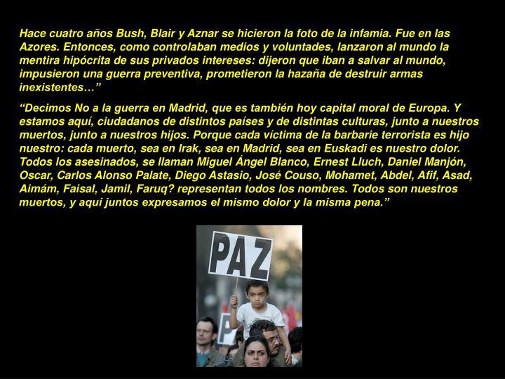 """Hace cuatro años Bush, Blair y Aznar se hicieron la foto de la infamia. Fue en las Azores. Entonces, como controlaban medios y voluntades, lanzaron al mundo la mentira hipócrita de sus privados intereses: dijeron que iban a salvar al mundo, impusieron una guerra preventiva, prometieron la hazaña de destruir armas inexistentes…"""""""