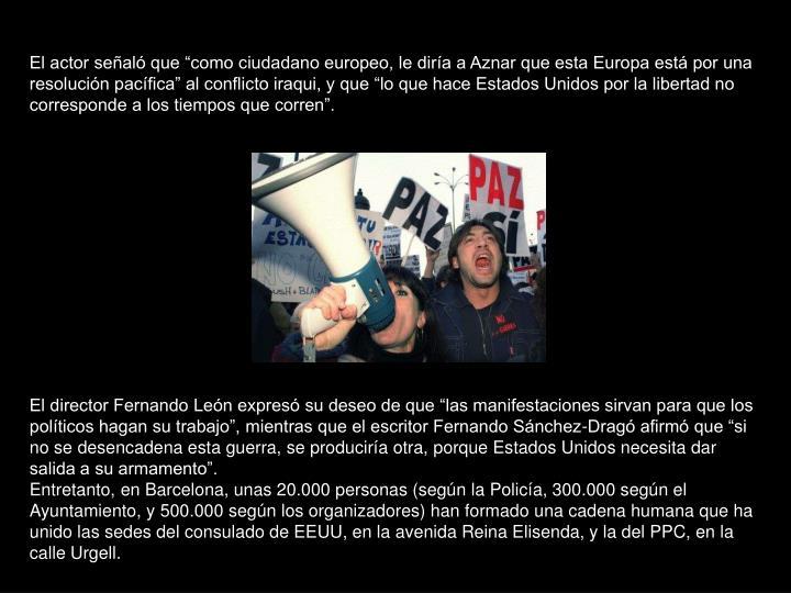 """El actor señaló que """"como ciudadano europeo, le diría a Aznar que esta Europa está por una resolución pacífica"""" al conflicto iraqui, y que """"lo que hace Estados Unidos por la libertad no corresponde a los tiempos que corren""""."""