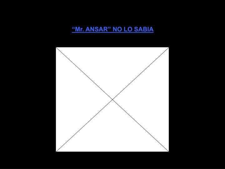 """""""Mr. ANSAR"""" NO LO SABIA"""