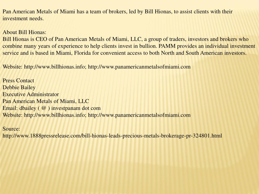 Pan American Metals of Miami has a team of brokers, led by Bill Hionas, to assist clients with their investment needs.