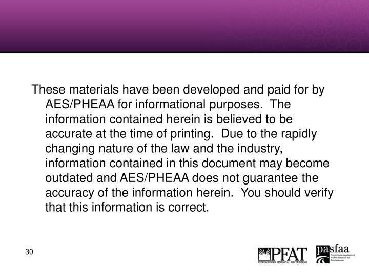 These materials have been developed and paid for by AES/PHEAA for informational purposes.  The information contained herein is believed to be accurate at the time of printing.  Due to the rapidly changing nature of the law and the industry, information contained in this document may become outdated and AES/PHEAA does not guarantee the accuracy of the information herein.  You should verify that this information is correct.