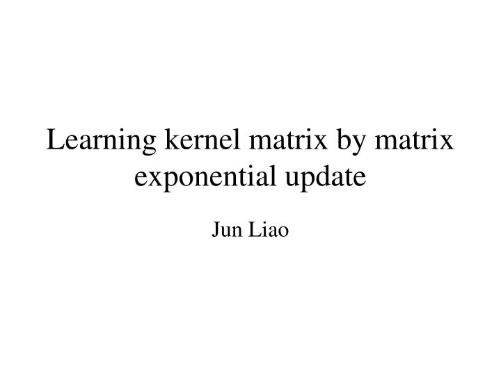 learning kernel matrix by matrix exponential update n.