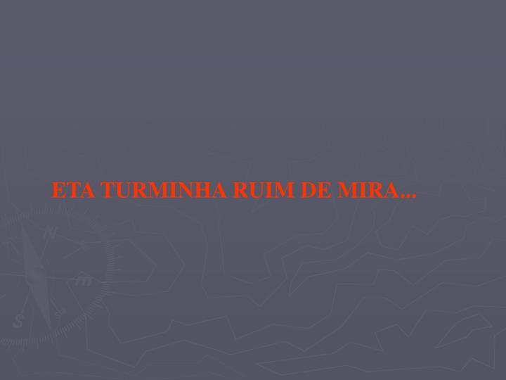 ETA TURMINHA RUIM DE MIRA...