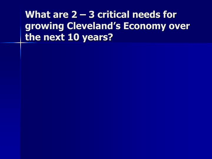 What are 2 – 3 critical needs for growing Cleveland's Economy over the next 10 years?