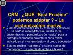 crm qu best practice podemos adoptar la customizaci n masiva