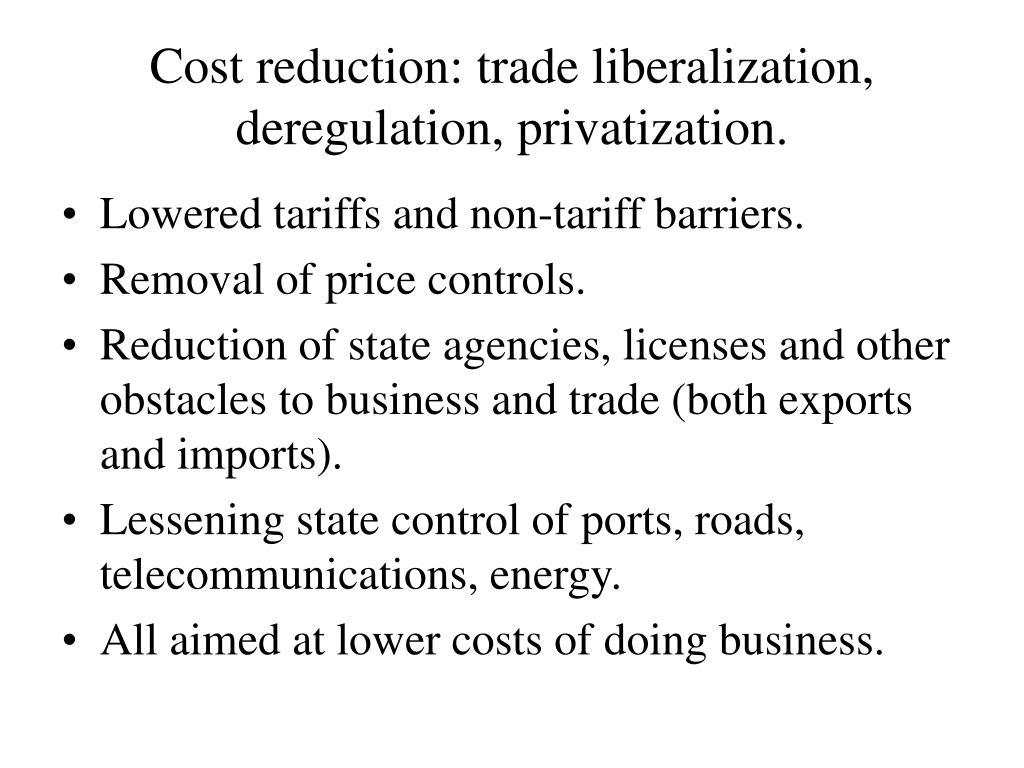 Cost reduction: trade liberalization, deregulation, privatization.
