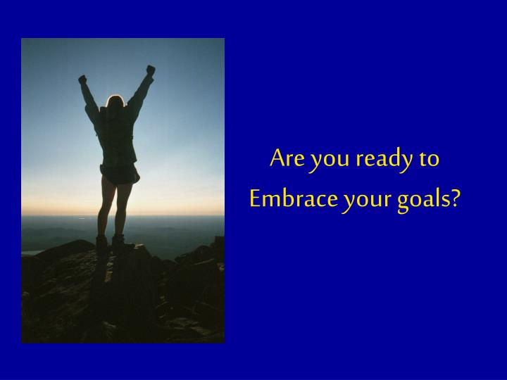 Are you ready to embrace your goals