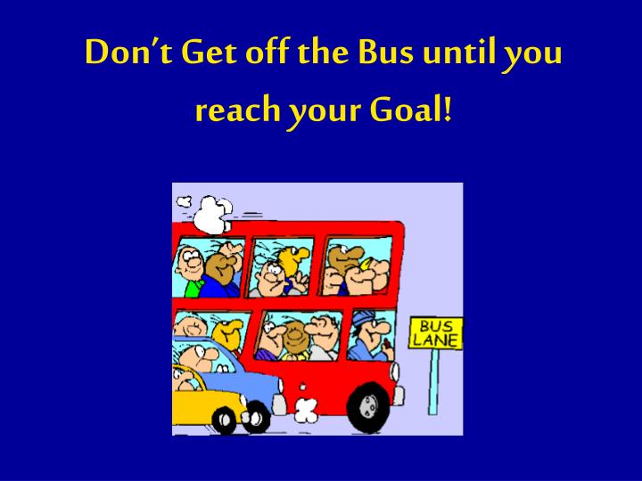 Don't Get off the Bus until you reach your Goal!