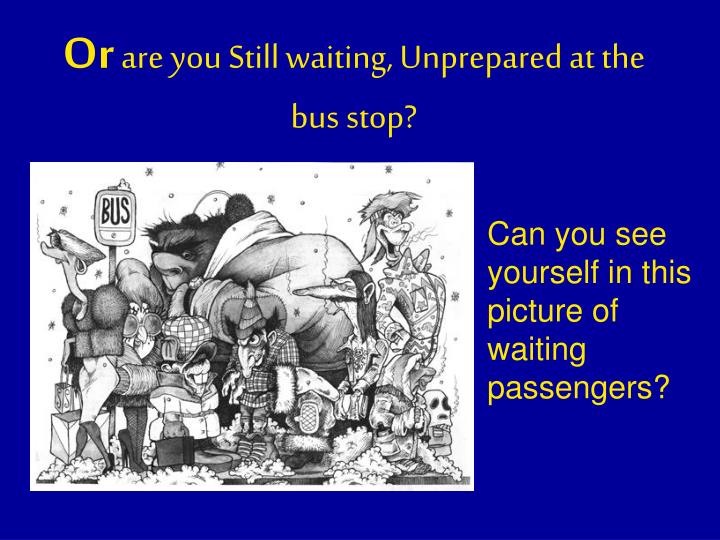 Or are you still waiting unprepared at the bus stop