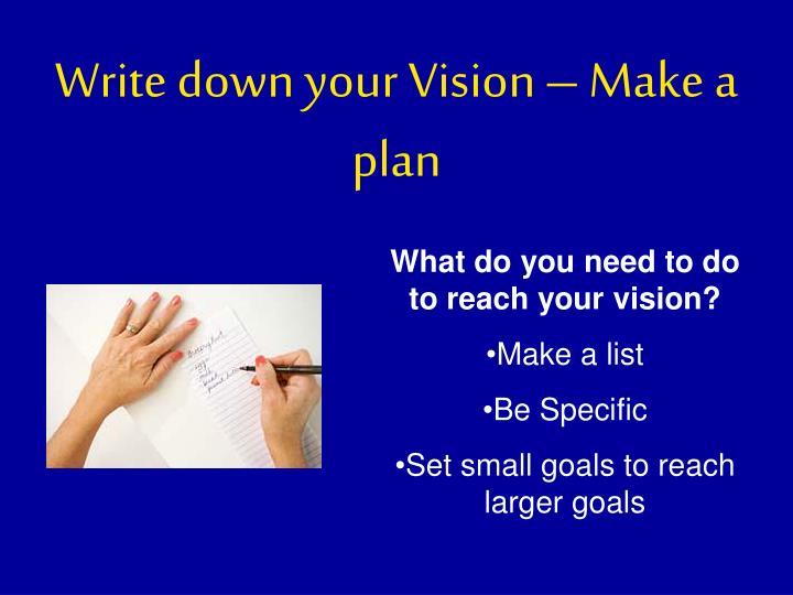 Write down your Vision – Make a plan