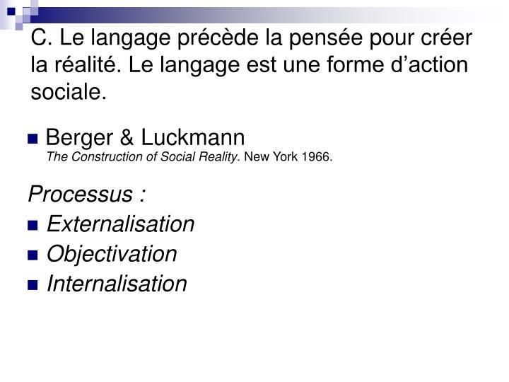 C. Le langage précède la pensée pour créer la réalité. Le langage est une forme d'action sociale.