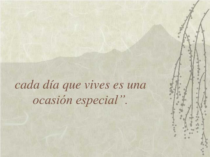 """cada día que vives es una ocasión especial""""."""
