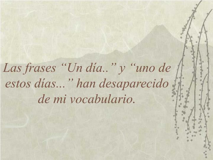 """Las frases """"Un día.."""" y """"uno de estos días..."""" han desaparecido de mi vocabulario."""