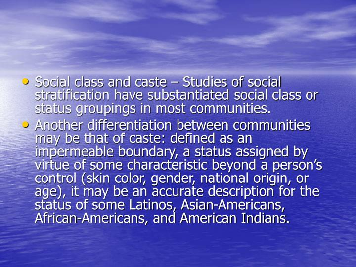 Social class and caste – Studies of social stratification have substantiated social class or status groupings in most communities.