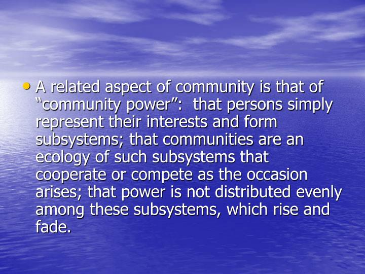 """A related aspect of community is that of """"community power"""":  that persons simply represent their interests and form subsystems; that communities are an ecology of such subsystems that cooperate or compete as the occasion arises; that power is not distributed evenly among these subsystems, which rise and fade."""
