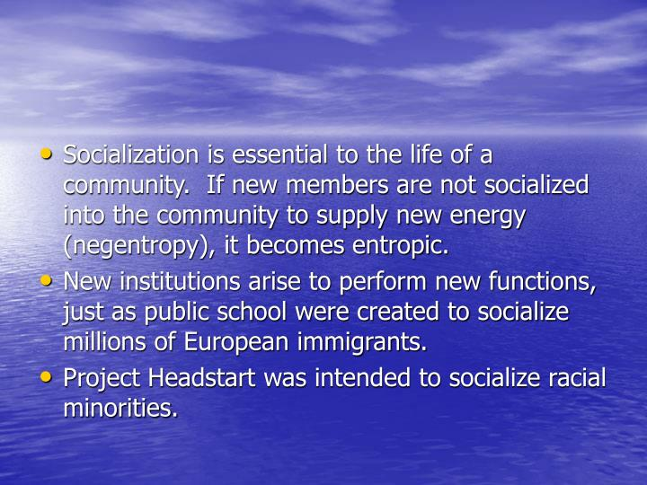 Socialization is essential to the life of a community.  If new members are not socialized into the community to supply new energy (negentropy), it becomes entropic.