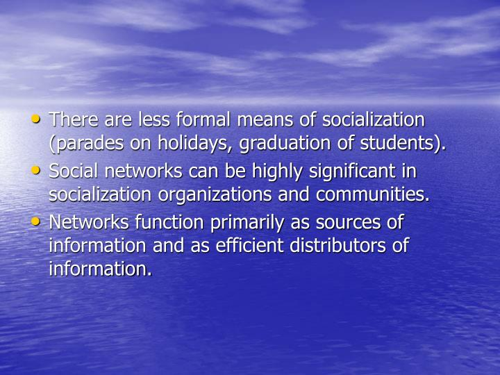 There are less formal means of socialization (parades on holidays, graduation of students).