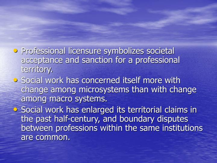 Professional licensure symbolizes societal acceptance and sanction for a professional territory.