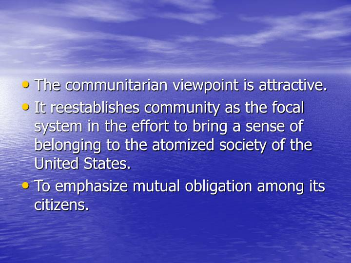 The communitarian viewpoint is attractive.