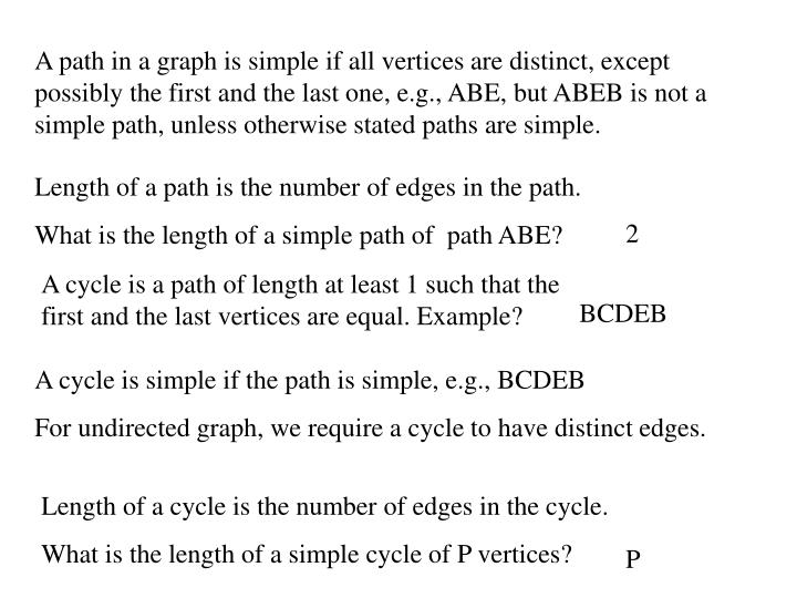 A path in a graph is simple if all vertices are distinct, except possibly the first and the last one, e.g., ABE, but ABEB is not a simple path, unless otherwise stated paths are simple.