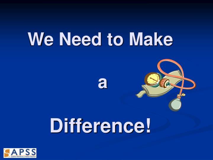 We Need to Make