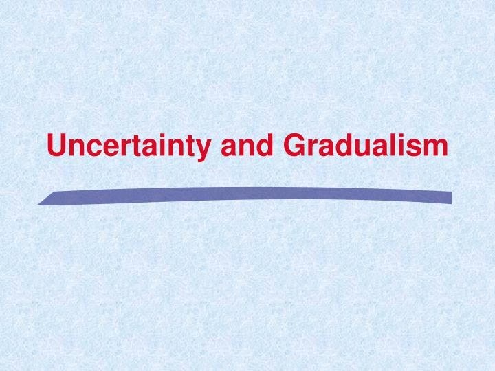Uncertainty and Gradualism