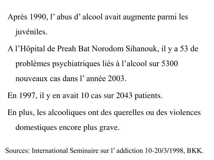 Après 1990, l' abus d' alcool avait augmente parmi les juvéniles.