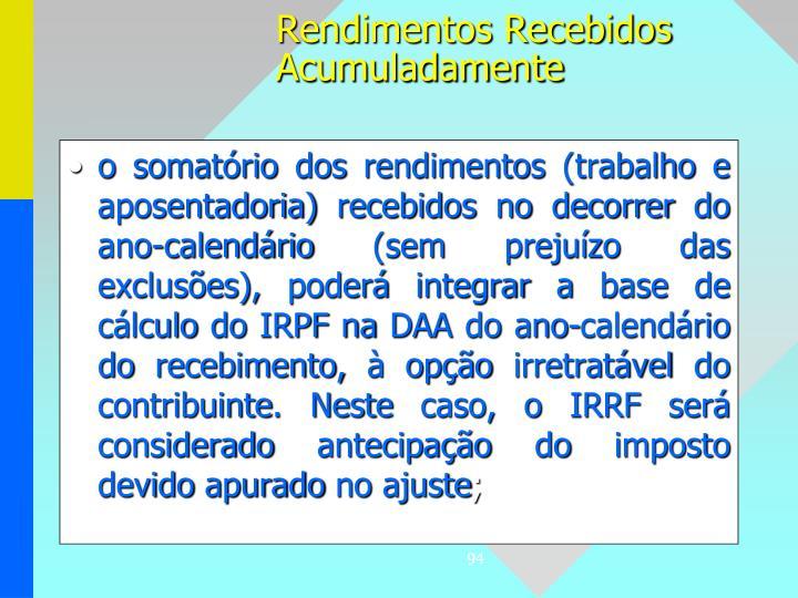 o somatório dos rendimentos (trabalho e aposentadoria) recebidos no decorrer do ano-calendário (sem prejuízo das exclusões), poderá integrar a base de cálculo do IRPF na DAA do ano-calendário do recebimento, à opção irretratável do contribuinte. Neste caso, o IRRF será considerado antecipação do imposto devido apurado no ajuste