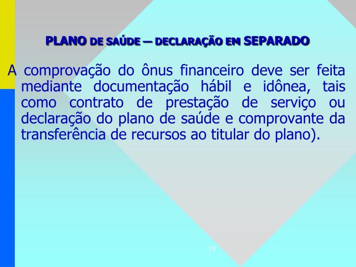 A comprovação do ônus financeiro deve ser feita mediante documentação hábil e idônea, tais como contrato de prestação de serviço ou declaração do plano de saúde e comprovante da transferência de recursos ao titular do plano).