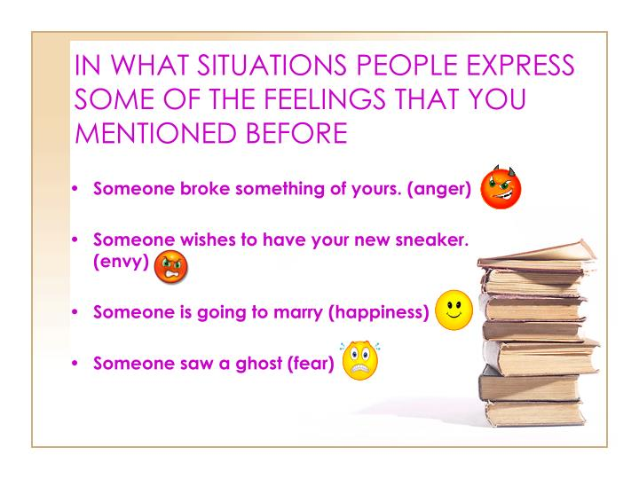 IN WHAT SITUATIONS PEOPLE EXPRESS SOME OF THE FEELINGS THAT YOU MENTIONED BEFORE