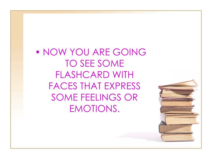 NOW YOU ARE GOING TO SEE SOME FLASHCARD WITH FACES THAT EXPRESS SOME FEELINGS OR EMOTIONS.