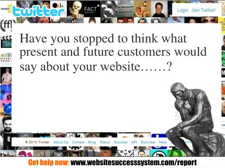 Have you stopped to think what present and future customers would say about your website……?