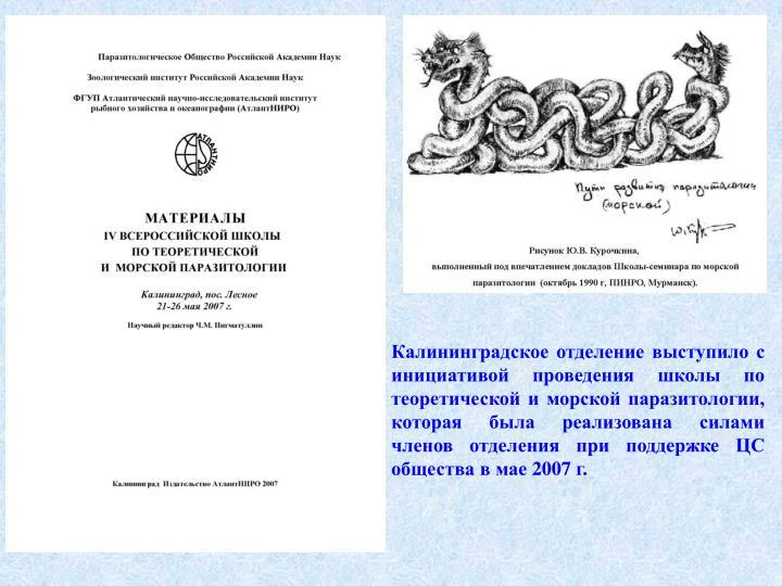 Калининградское отделение выступило с инициативой проведения школы по теоретической и морской паразитологии, которая была реализована силами членов отделения при поддержке ЦС общества в мае 2007 г.