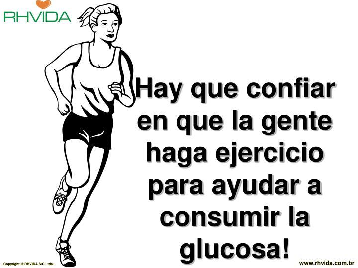 Hay que confiar en que la gente haga ejercicio para ayudar a consumir la glucosa!