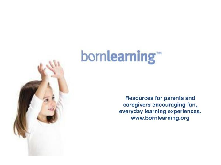 Resources for parents and caregivers encouraging fun, everyday learning experiences.  www.bornlearning.org