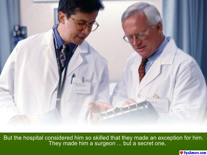 But the hospital considered him so skilled that they made ​​an exception for him. They made ​​him a surgeon ... but a secret one