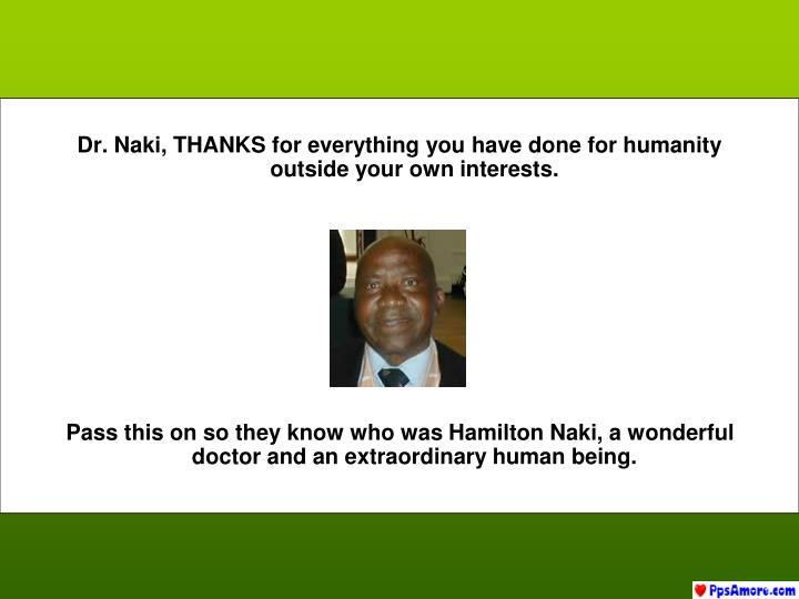 Dr. Naki, THANKS for everything you have done for humanity outside your own interests.