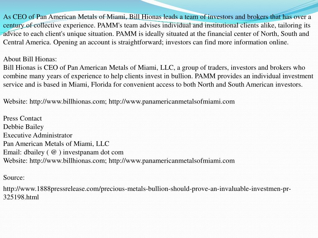 As CEO of Pan American Metals of Miami, Bill Hionas leads a team of investors and brokers that has over a century of collective experience. PAMM's team advises individual and institutional clients alike, tailoring its advice to each client's unique situation. PAMM is ideally situated at the financial center of North, South and Central America. Opening an account is straightforward; investors can find more information online.