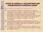 c mo se genera la electricidad que consumimos en nuestras casas