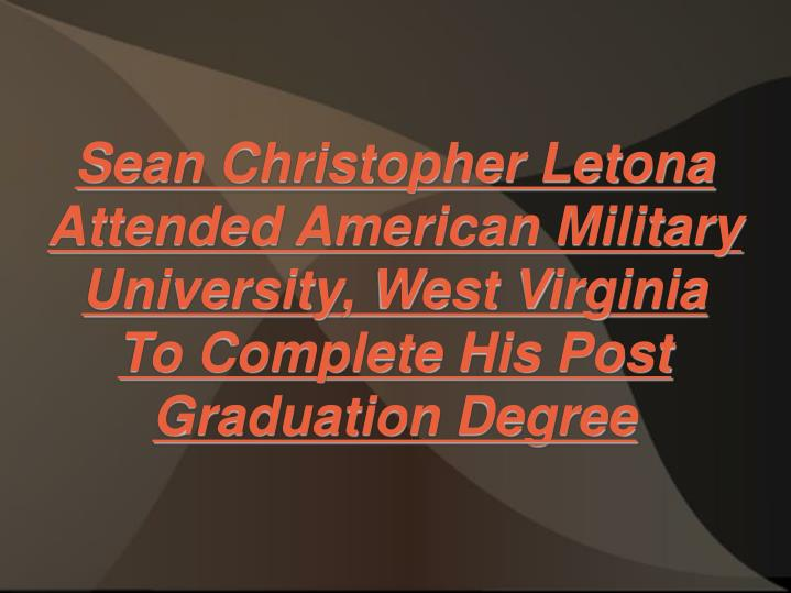 Sean Christopher Letona Attended American Military University, West Virginia To Complete His Post Gr...