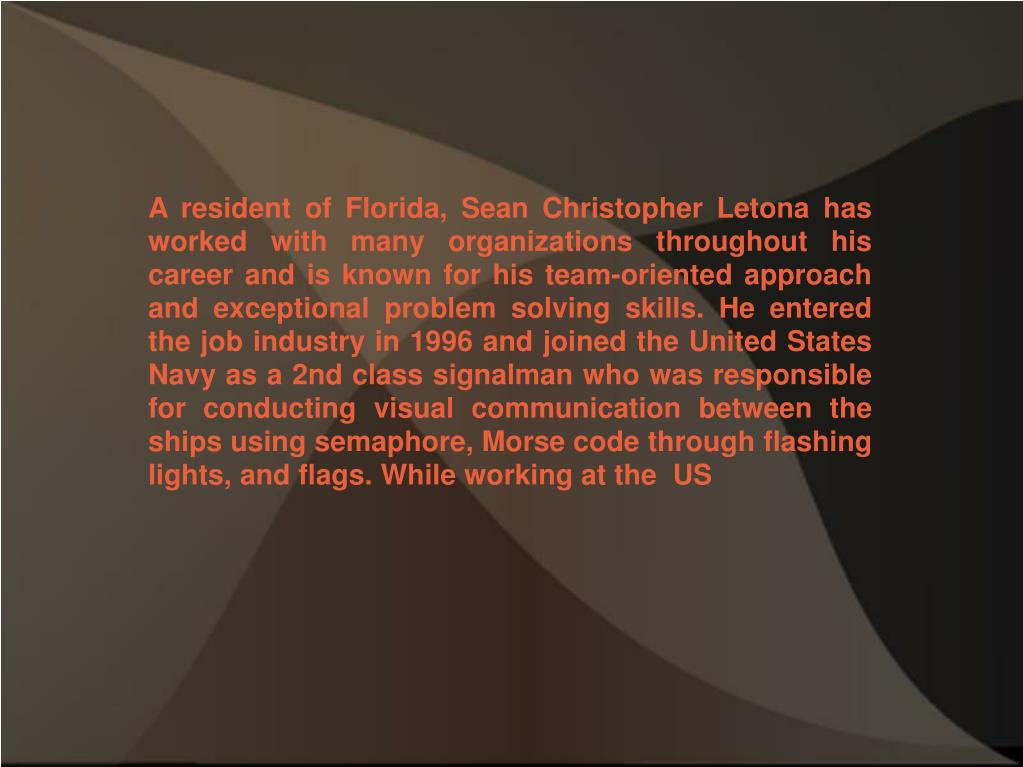 A resident of Florida, Sean Christopher Letona has worked with many organizations throughout his career and is known for his team-oriented approach and exceptional problem solving skills. He entered the job industry in 1996 and joined the United States Navy as a 2nd class signalman who was responsible for conducting visual communication between the ships using semaphore, Morse code through flashing lights, and flags. While working at the  US