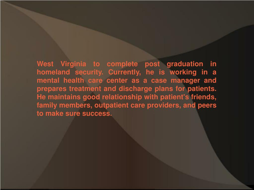 West Virginia to complete post graduation in homeland security. Currently, he is working in a mental health care center as a case manager and prepares treatment and discharge plans for patients. He maintains good relationship with patient's friends, family members, outpatient care providers, and peers to make sure success.
