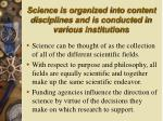 science is organized into content disciplines and is conducted in various institutions