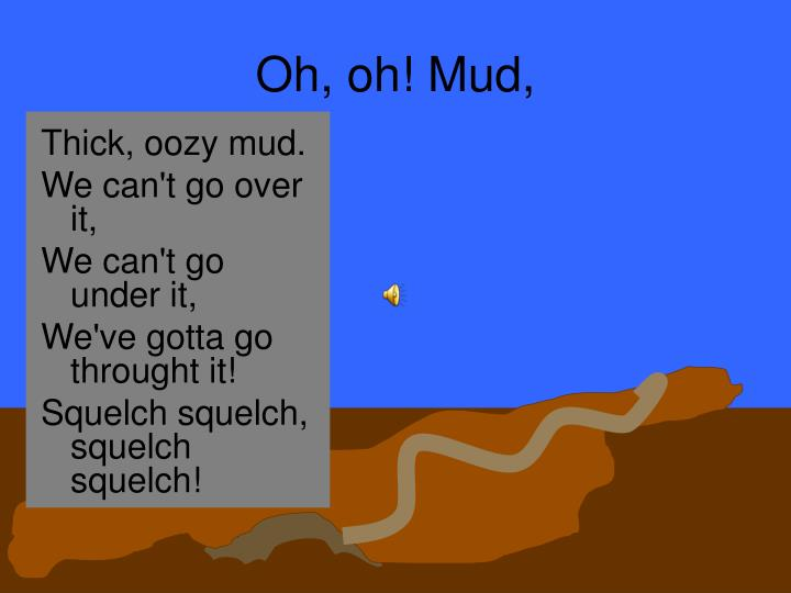Oh, oh! Mud,